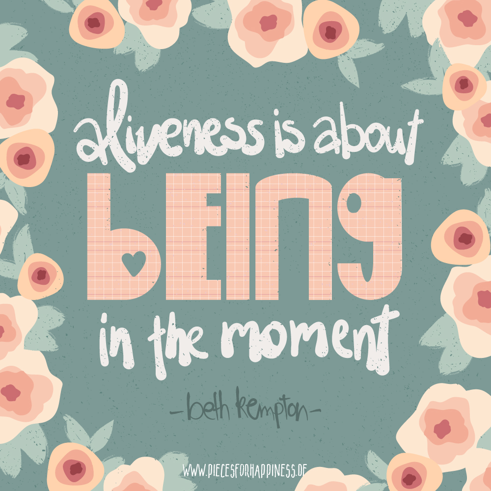 Quote - aliveness is about being in the moment | Beth Kempton - Freedom Seeker | Pattern Designer Julia Klein | piecesforhappiness.de